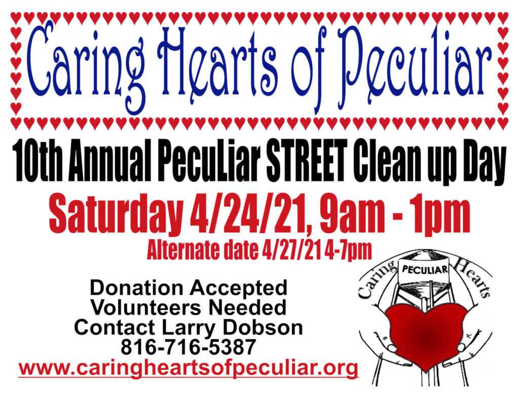 Caring Hearts of Peculiar. 10th Annual Peculiar Street Clean Up Day. Saturday 4/24/21, 9am-1pm. Alternate Date 4/27/21 4-7pm. Donations Accepted. Volunteers Needed. Contact Larry Dobson. 816-716-5387. www.caringheartsofpeculiar.org